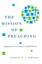 The Mission of Preaching - Equipping the Community for Faithful Witness ebook by Patrick W. T. Johnson,David J. Lose