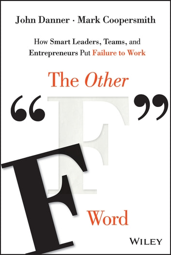 "The Other ""F"" Word - How Smart Leaders, Teams, and Entrepreneurs Put Failure to Work ebook by John Danner,Mark Coopersmith"