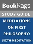 Summary & Study Guide: Meditations on First Philosophy: Sixth Meditation ebook by BookRags