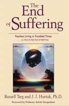 The End of Suffering: Fearless Living in Troubled Time..or, How to Get Out of Hell Free ebook by Targ, Russell;Hurtak, J.J.