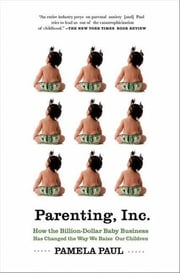 Parenting, Inc. - How the Billion-Dollar Baby Business Has Changed the Way We Raise Our Children ebook by Pamela Paul