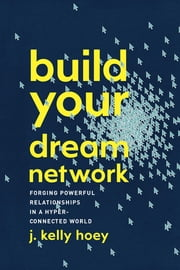 Build Your Dream Network - Forging Powerful Relationships in a Hyper-Connected World ebook by Kelly Hoey