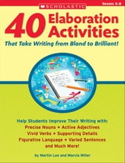 40 Elaboration Activities That Take Writing From Bland to Brilliant! Grades 5-8 ebook by Lee, Martin