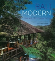 Bali Modern - The Art of Tropical Living ebook by Gianni Francione,Luca Invernizzi Tettoni