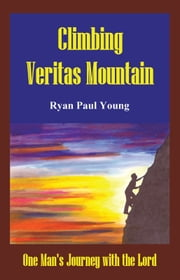 Climbing Veritas Mountain - One Man's Journey with the Lord ebook by Ryan Paul Young