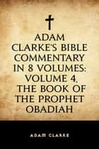 Adam Clarke's Bible Commentary in 8 Volumes: Volume 4, The Book of the Prophet Obadiah ebook by Adam Clarke