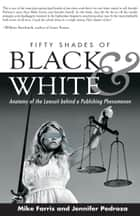 Fifty Shades of Black and White - Anatomy of the Lawsuit behind a Publishing Phenomenon ebook by Mike Farris, Jennifer Pedroza