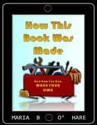 How This Book Was Made & How You Can Make Your Own ebook by Maria B. O'Hare