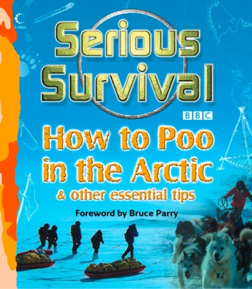 Serious Survival: How to Poo in the Arctic and Other essential tips for explorers ebook by Marshall Corwin