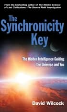The Synchronicity Key - The Hidden Intelligence Guiding the Universe and You ebook by David Wilcock