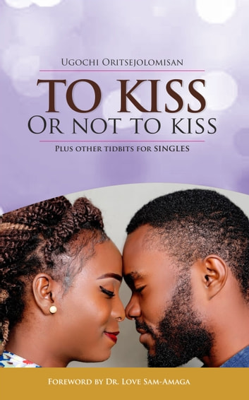 To Kiss Or Not To Kiss - Plus Other Tidbits For Singles ebook by Ugochi Oritsejolomisan