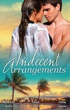 Indecent Arrangements - 3 Book Box Set 電子書籍 by Mira Lyn Kelly, Anna Cleary, Julia James