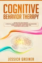 Cognitive Behavior Therapy - Become Your Own Therapist: A Practical Step by Step Guide to Managing and Overcoming Stress, Depression, Anxiety, Panic, and Other Mental Health Issues ebook by Jessica Greiner