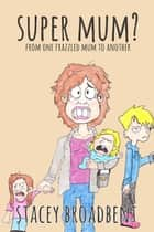 Super Mum? - From one frazzled mum to another ebook by Stacey Broadbent