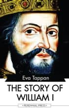 The Story of William I ebook by Eva Tappan