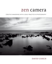 Zen Camera - Creative Awakening with a Daily Practice in Photography ebook by David Ulrich