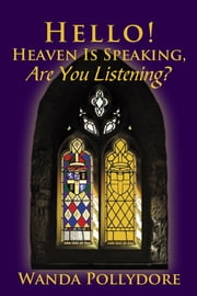 Hello! Heaven Is Speaking, Are You Listening? ebook by Wanda Pollydore