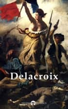 Complete Paintings of Eugene Delacroix (Delphi Classics) ebook by Eugène Delacroix, Delphi Classics