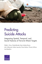 Predicting Suicide Attacks - Integrating Spatial, Temporal, and Social Features of Terrorist Attack Targets ebook by Walter L. Perry,Claude Berrebi,Ryan Andrew Brown,John Hollywood,Amber Jaycocks
