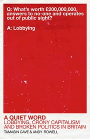 A Quiet Word - Lobbying, Crony Capitalism and Broken Politics in Britain ebook by Tamasin Cave,Andy Rowell