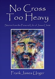 No Cross Too Heavy: Stories from the Personal Life of Jesus Christ ebook by Frank James Unger