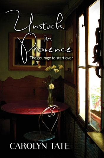 Unstuck In Provence - The courage to start over ebook by Carolyn Tate