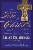 The Fire of Christ's Love ebook by Father Raniero Cantalamessa OFM Cap