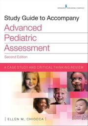 Study Guide to Accompany Advanced Pediatric Assessment, Second Edition: A Case Study and Critical Thinking Review ebook by Chiocca, Ellen M., MSN, CPNP, APN, RNC-N