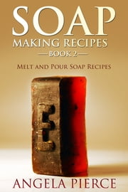 Soap Making Recipes Book 2 - Melt and Pour Soap Recipes ebook by Angela Pierce