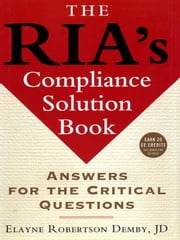 The RIA's Compliance Solution Book - Answers for the Critical Questions ebook by Elayne Robertson Demby
