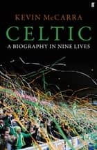 Celtic - A Biography in Nine Lives ebook by Kevin McCarra