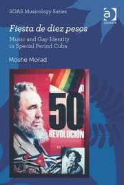 Fiesta de diez pesos: Music and Gay Identity in Special Period Cuba ebook by Dr Moshe Morad,Professor Keith Howard