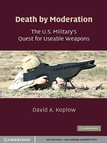 Death by Moderation - The U.S. Military's Quest for Useable Weapons ebook by David A. Koplow