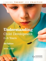 Understanding Child Development: 0-8 Years, 3rd Edition - Linking Theory and Practice ebook by Jennie Lindon