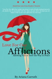 Love For Our Afflictions: Allowing Pain to Pave the Way to Peace ebook by Ariana Carruth