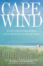 Cape Wind - Money, Celebrity, Class, Politics, and the Battle for Our Energy Future on Nantucket Sound ebook by Robert Whitcomb, Wendy Williams