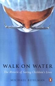 Walk on Water - The Miracle of Saving Children's Lives ebook by Michael Ruhlman