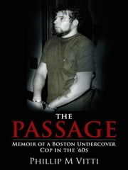 The Passage - Memoir of a Boston Undercover Cop in the '60s ebook by Phillip M Vitti