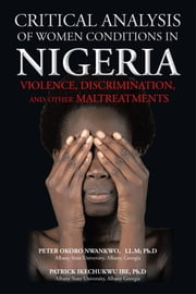 CRITICAL ANALYSIS OF WOMEN CONDITIONS IN NIGERIA - VIOLENCE, DISCRIMINATION, AND OTHER MALTREATMENTS ebook by Peter O. Nwankwo & Patrick I. Ibe