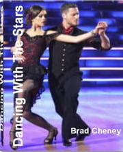 Dancing With The Stars - The Surprising, Unbiased Truth About Dancing With The Stars Voting, Dancing With The Stars Contestants, Dancing With The Stars Results and Dancing With The Stars Winner ebook by Brad Cheney