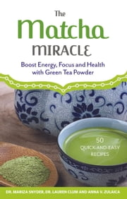 The Matcha Miracle - Boost Energy, Focus and Health with Green Tea Powder ebook by Anna  V. Zulaica,Mariza   Snyder,Lauren  Clum