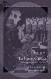 Theurgy, or the Hermetic Practice - A Treatise on Spiritual Alchemy ebook by Garstin, E.J. Langford