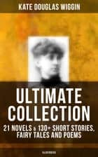 KATE DOUGLAS WIGGIN Ultimate Collection: 21 Novels & 130+ Short Stories, Fairy Tales and Poems (Illustrated) - Including Rebecca of Sunnybrook Farm & Penelope Hamilton Series: Rose o' the River, A Summer in a Cañon, The Birds' Christmas Carol, Timothy's Quest, The Arabian Nights, Golden Numbers & many more ebook by Kate Douglas Wiggin, Alice B. Stephens, N. C. Wyeth,...