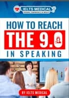 How to Reach the 9.0 in IELTS Academic Speaking eBook by IELTS Medical