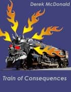 Train of Consequences eBook by Derek McDonald