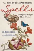 The Big Book of Practical Spells - Everyday Magic That Works ebook by Judika Illes
