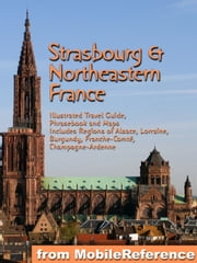 Strasbourg & Northeastern France - Illustrated Travel Guide to the Regions of Alsace, Lorraine, Burgundy, Franche-Comté, Champagne-Ardenne (Mobi Travel) ebook by MobileReference