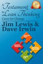 A Testiment to Lean Thinking: Cases for Change ebook by James Lewis, David Irwin