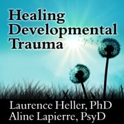 Healing Developmental Trauma - How Early Trauma Affects Self-Regulation, Self-Image, and the Capacity for Relationship audiobook by Laurence Heller, Aline Lapierre