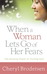 When a Woman Lets Go of Her Fears - The Amazing Power of Trusting God ebook by Cheryl Brodersen